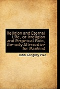 Religion and Eternal Life, or Irreligion and Perpetual Ruin, the Only Alternative for Mankind