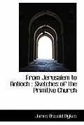 From Jerusalem to Antioch: Sketches of the Primitive Church
