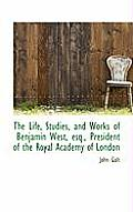 The Life, Studies, and Works of Benjamin West, Esq., President of the Royal Academy of London