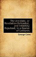 The Antidote, or Revelation Defended, and Infidelity Repulsed; In a Course of Lectures