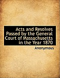 Acts and Resolves Passed by the General Court of Massachusetts in the Year 1870
