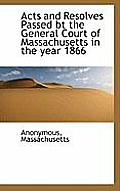 Acts and Resolves Passed BT the General Court of Massachusetts in the Year 1866