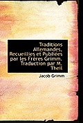 Traditions Allemandes, Recueillies Et Publi Es Par Les Fr Res Grimm. Traduction Par M. Theil