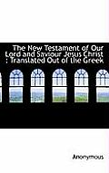 The New Testament of Our Lord and Saviour Jesus Christ: Translated Out of the Greek