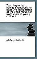 Teaching in the Home; A Handbook for Intensive Fertilization of the Child Mind, for Instructors of y