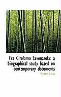 Fra Girolamo Savonarola: A Biographical Study Based on Contemporary Documents