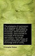 The Elements of Commerce; Or, a Treatise on Different Calculations, Operations of Exchange, Arbitrat