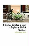 A Dividend to Labor; A Study of Employers' Welfare Institutions