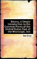 Botany, a Simple Introduction to the Common Plants of the United States East of the Mississippi, Bot