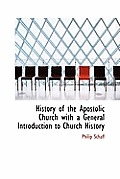 History of the Apostolic Church with a General Introduction to Church History