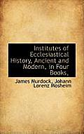 Institutes of Ecclesiastical History, Ancient and Modern, in Four Books,