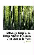 Ichthyologie Fran Aise, Ou, Histoire Naturelle Des Poissons D'Eau Douce de La France
