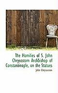 The Homilies of S. John Chrysostom Archbishop of Constantinople, on the Statues