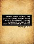 On the Power, Wisdom, and Goodness of God, as Manifested in the Adaptation of External Nature, to Th