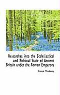 Researches Into the Ecclesiastical and Political State of Ancient Britain Under the Roman Emperors