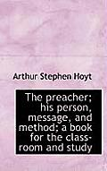 The Preacher; His Person, Message, and Method; A Book for the Class-Room and Study