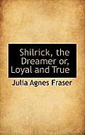 Shilrick, the Dreamer Or, Loyal and True