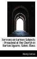 Sermons on Various Subjects: Preached at the Church in Barton Square, Salem, Mass