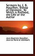Sermons by J. B. Massillon, Bishop of Clermont. to Which Is Prefixed, the Life of the Author