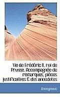 Vie de Fr D Ric II, Roi de Prusse. Accompagn E de Remarques, Pi Ces Justificatives & Des Anecdotes