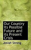 Our Country Its Possible Future and Its Present Crisis