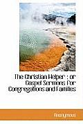 The Christian Helper: Or Gospel Sermons for Congregations and Families