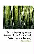 Roman Antiquities; Or, an Account of the Manners and Customs of the Romans;