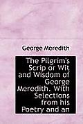 The Pilgrim's Scrip or Wit and Wisdom of George Meredith. with Selections from His Poetry and an