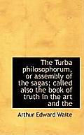 The Turba Philosophorum, or Assembly of the Sagas; Called Also the Book of Truth in the Art and the