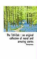 The Tell-Tale: An Original Collection of Moral and Amusing Stories
