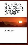 Flore de L'Algrie: Ou Catalogue Des Plantes Indignes Du Royaume D'Alger: Accompagn Des Description