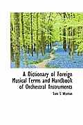 A Dictionary of Foreign Musical Terms and Handbook of Orchestral Instruments