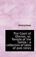 The Court of Oberon, Or, Temple of the Fairies: A Collection of Tales of Past Times