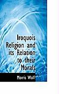 Iroquois Religion and Its Relation to Their Morals