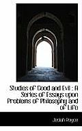 Studies of Good and Evil: A Series of Essays Upon Problems of Philosophy and of Life