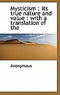 Mysticism: Its True Nature and Value: With a Translation of the