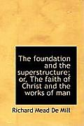The Foundation and the Superstructure; Or, the Faith of Christ and the Works of Man