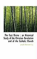 The Fact Divine: An Historical Study of the Christian Revelation and of the Catholic Church