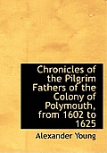 Chronicles of the Pilgrim Fathers of the Colony of Polymouth, from 1602 to 1625