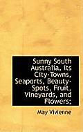 Sunny South Australia, Its City-Towns, Seaports, Beauty-Spots, Fruit, Vineyards, and Flowers;