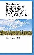 Sketches of Sermons on the Parables and Miracles of Christ: The Essentials of Saving Religion, &C.