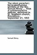 The Silent Preacher; Being Posthumous Sermons of the REV. Samuel Penny ... with a Commemorative Addr