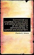 Commercial Law Simplified; Being a Simple and Concise Presentation of the Subject of Commercial Law,