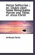 Horae Solitariae: Or, Essays Upon Some Remarkable Names and Titles of Jesus Christ