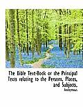 The Bible Text-Book or the Principal Texts Relating to the Persons, Places, and Subjects,
