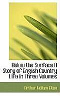Below the Surface.a Story of English Country Life in Three Volumes