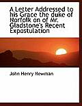 A Letter Addressed to His Grace the Duke of Norfolk on of Mr. Gladstone's Recent Expostulation