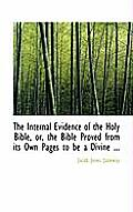 The Internal Evidence of the Holy Bible, Or, the Bible Proved from Its Own Pages to Be a Divine ...