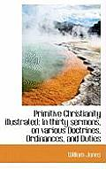 Primitive Christianity Illustrated: In Thirty Sermons, on Various Doctrines, Ordinances, and Duties