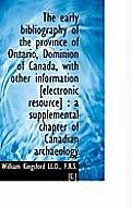 The Early Bibliography of the Province of Ontario, Dominion of Canada, with Other Information [Elect